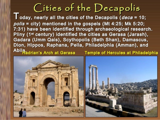 Cities of the Decapolis  T oday, nearly all the cities of the Decapolis ( deca = 10;  polis = city) mentioned in the gospe...