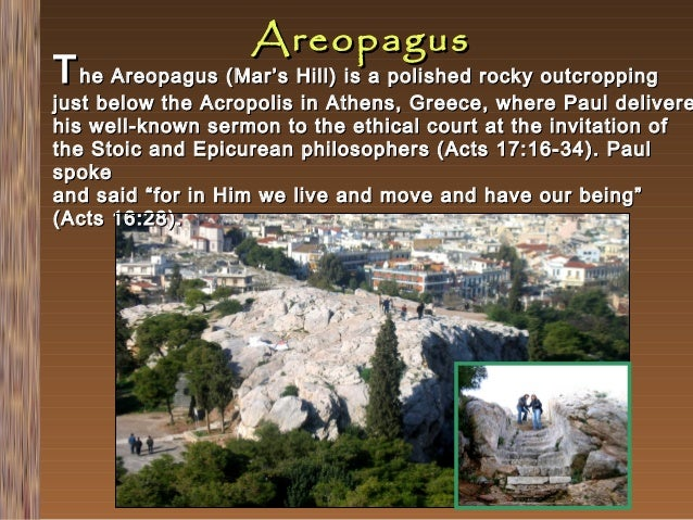Areopagus  T he Areopagus (Mar's Hill) is a polished rocky outcropping  just below the Acropolis in Athens, Greece, where ...