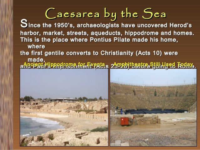 Caesarea by the Sea  S ince the 1950's, archaeologists have uncovered Herod's  harbor, market, streets, aqueducts, hippodr...
