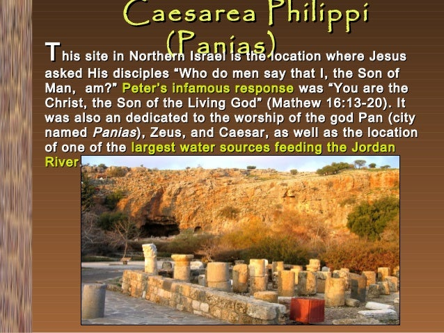 """Caesarea Philippi (Panias) T his site in Northern Israel is the location where Jesus  asked His disciples """"Who do men say ..."""