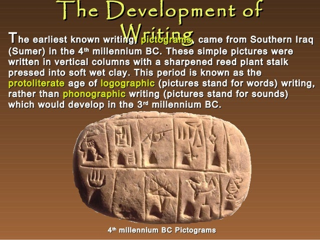 The Development of Writing T he earliest known writing, pictograms , came from Southern Iraq  (Sumer) in the 4 th millenni...