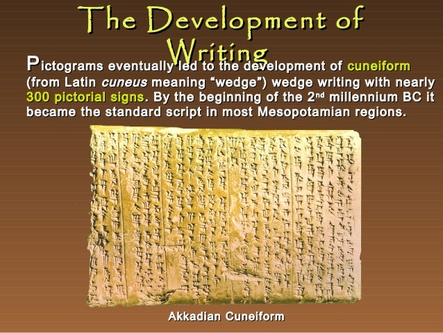 """The Development of Writing P ictograms eventually led to the development of cuneiform  (from Latin cuneus meaning """"wedge"""")..."""
