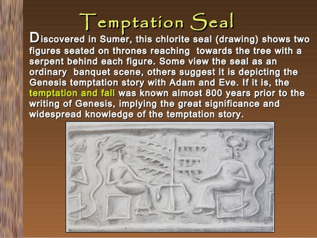 Temptation Seal  D iscovered in Sumer, this chlorite seal (drawing) shows two figures seated on thrones reaching towards t...