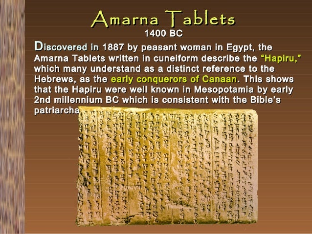 Amarna Tablets 1400 BC  D iscovered in 1887 by peasant woman in Egypt, the  Amarna Tablets written in cuneiform describe t...