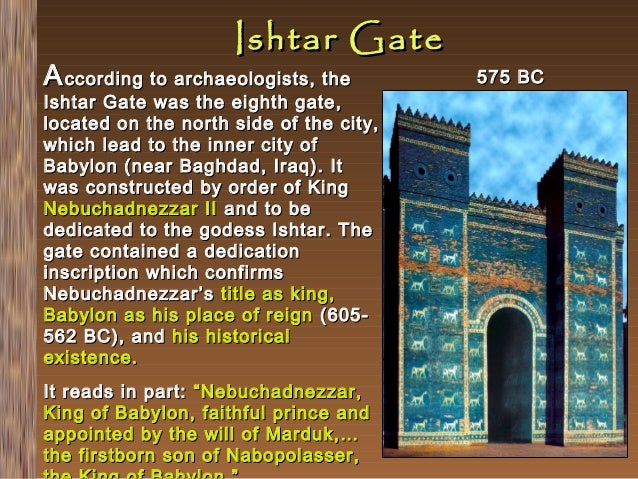 Ishtar Gate  A ccording to archaeologists, the  Ishtar Gate was the eighth gate, located on the north side of the city, wh...