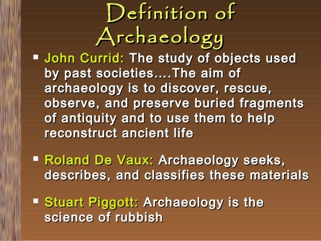       Definition of Archaeology  John Currid: The study of objects used by past societies….The aim of archaeology is to...
