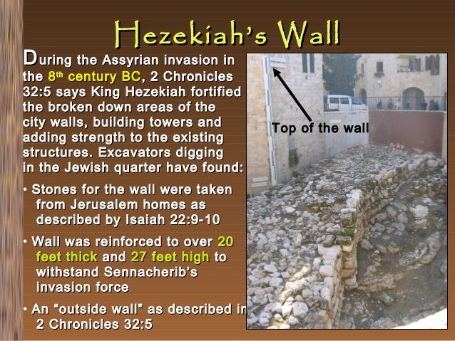 Hezekiah's Wall  D uring the Assyrian invasion in  the 8 th century BC , 2 Chronicles 32:5 says King Hezekiah fortified th...