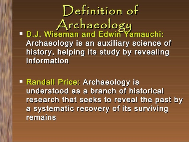     Definition of Archaeology  D.J. Wiseman and Edwin Yamauchi: Archaeology is an auxiliary science of history, helping ...