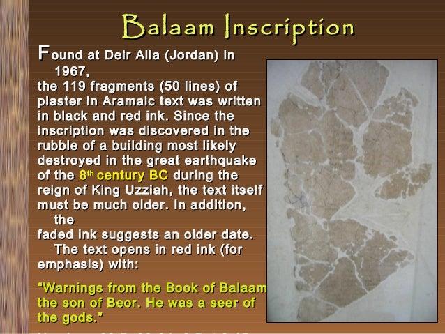 Balaam Inscription  F ound at Deir Alla (Jordan) in  1967, the 119 fragments (50 lines) of plaster in Aramaic text was wri...