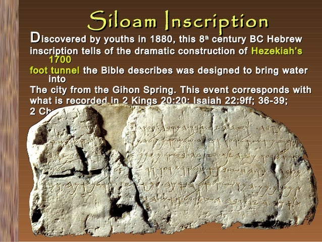 Siloam Inscription  D iscovered by youths in 1880, this 8  century BC Hebrew inscription tells of the dramatic constructio...