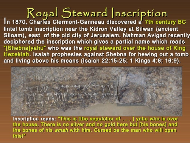 Royal Steward Inscription  I n 1870, Charles Clermont-Ganneau discovered a  7th century BC lintel tomb inscription near th...
