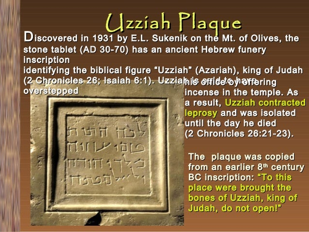 Uzziah Plaque  D iscovered in 1931 by E.L. Sukenik on the Mt. of Olives, the  stone tablet (AD 30-70) has an ancient Hebre...