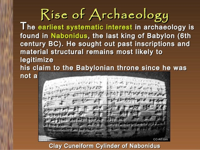 Rise of Archaeology  T he earliest systematic interest in archaeology is found in Nabonidus , the last king of Babylon (6t...