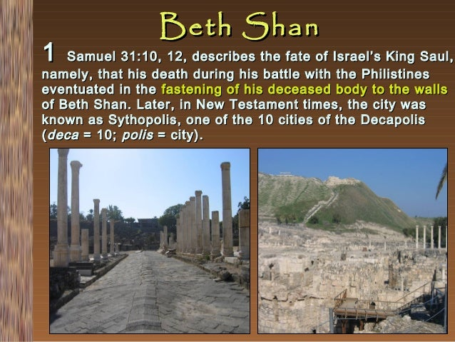 1  Beth Shan  Samuel 31:10, 12, describes the fate of Israel's King Saul, namely, that his death during his battle with th...