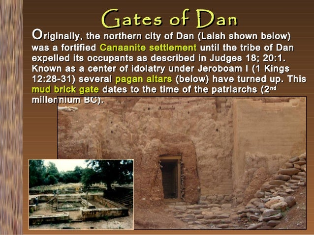 Gates of Dan  O riginally, the northern city of Dan (Laish shown below)  was a fortified Canaanite settlement until the tr...