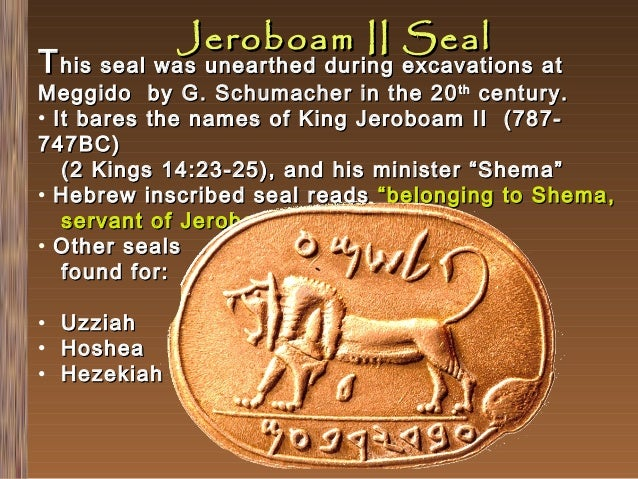 Jeroboam II Seal  T his seal was unearthed during excavations at  Meggido by G. Schumacher in the 20 th century . • It bar...