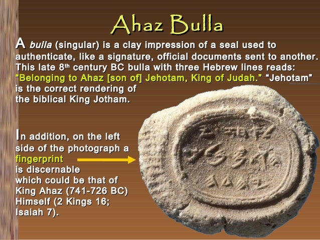 Ahaz Bulla  A bulla (singular) is a clay impression of a seal used to  authenticate, like a signature, official documents ...