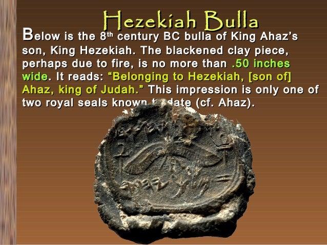 Hezekiah Bulla  B elow is the 8  century BC bulla of King Ahaz's son, King Hezekiah. The blackened clay piece, perhaps due...