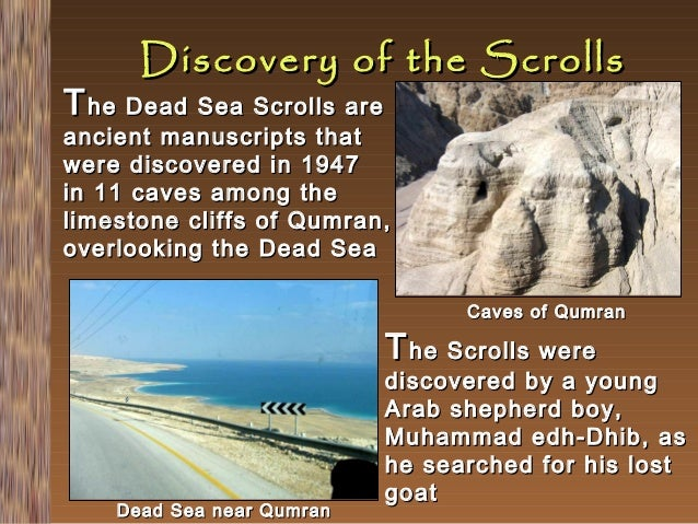 Discovery of the Scrolls  T he Dead Sea Scrolls are  ancient manuscripts that were discovered in 1947 in 11 caves among th...