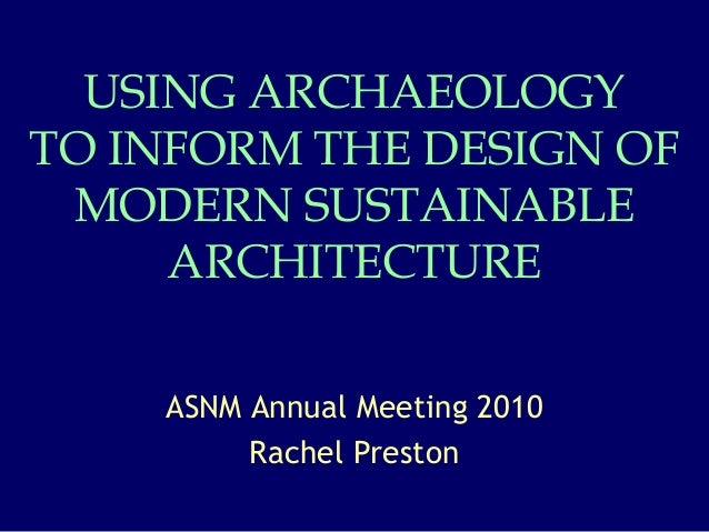 USING ARCHAEOLOGY TO INFORM THE DESIGN OF MODERN SUSTAINABLE ARCHITECTURE ASNM Annual Meeting 2010 Rachel Preston
