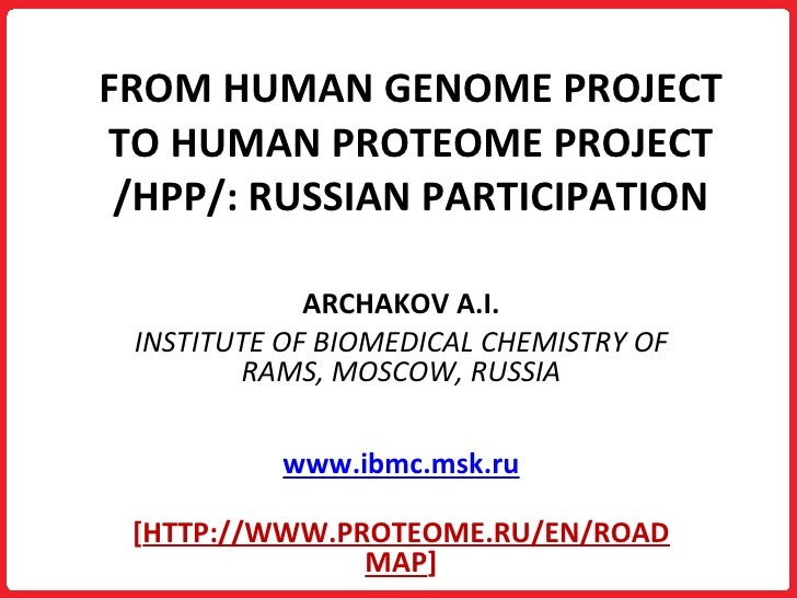 FROM HUMAN GENOME PROJECT TO HUMAN PROTEOME PROJECT /HPP/: RUSSIAN PARTICIPATION ARCHAKOV A.I. INSTITUTE OF BIOMEDICAL CHE...