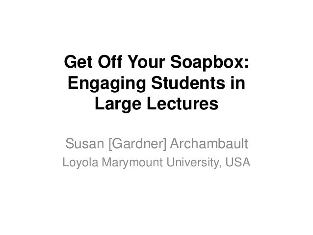 Get Off Your Soapbox: Engaging Students in Large Lectures Susan [Gardner] Archambault Loyola Marymount University, USA