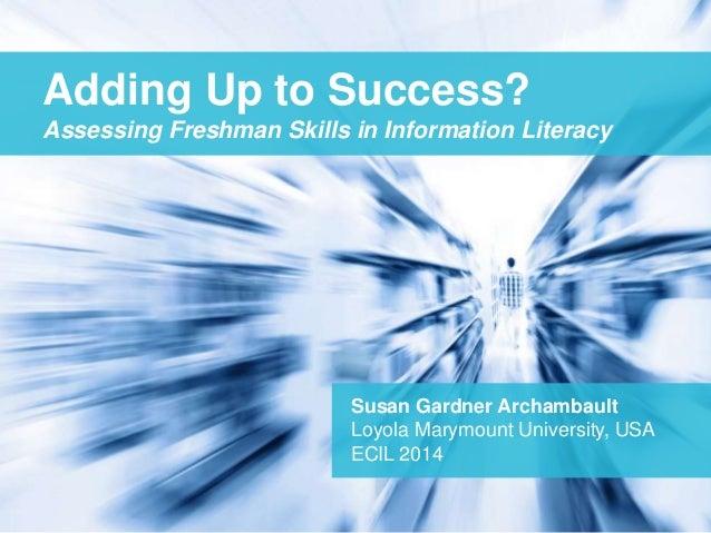 Adding Up to Success?  Assessing Freshman Skills in Information Literacy  Susan Gardner Archambault  Loyola Marymount Univ...