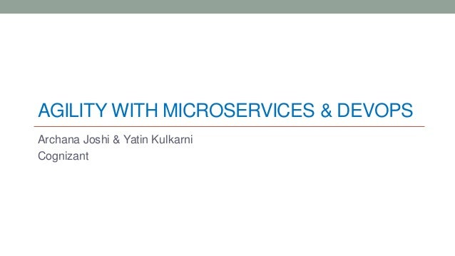 AGILITY WITH MICROSERVICES & DEVOPS Archana Joshi & Yatin Kulkarni Cognizant