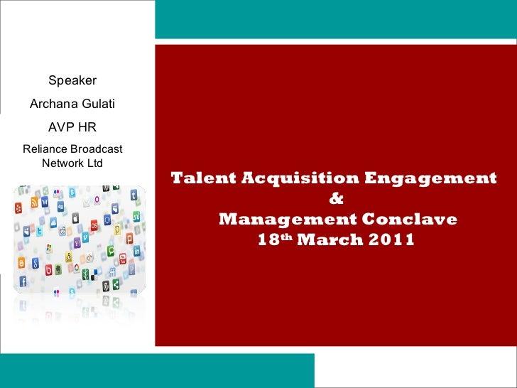 Talent Acquisition Engagement  & Management Conclave 18 th  March 2011 Speaker Archana Gulati AVP HR Reliance Broadcast Ne...