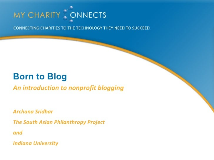 Born to Blog An introduction to nonprofit blogging Archana Sridhar The South Asian Philanthropy Project and Indiana Univer...
