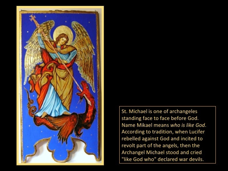 St. Michael is one of archangeles standing face to face before God. Name Mikael means  who is like God .   According to tr...