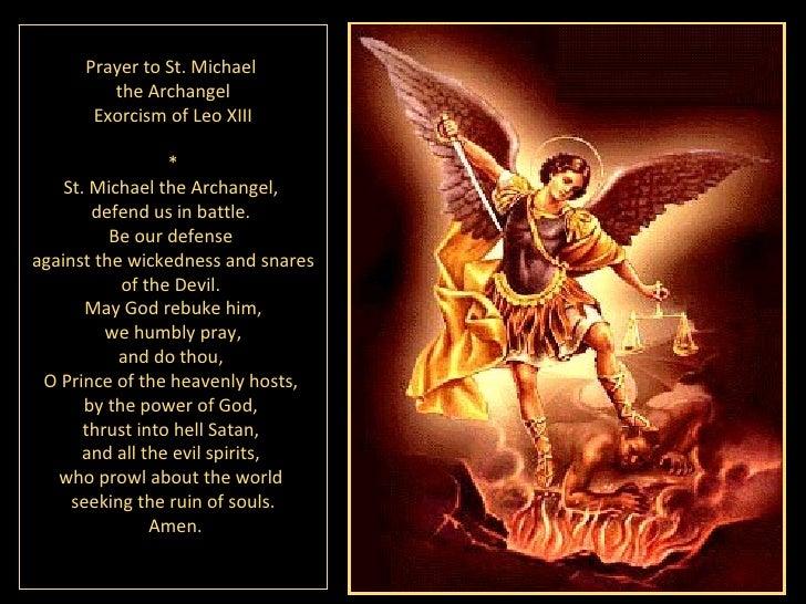 P rayer to St. Michael  the Archangel E xorcism of  Leo XIII * St. Michael the Archangel,  defend us in battle.  Be our de...