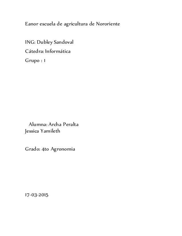 Eanor escuela de agricultura de Nororiente ING: Dubley Sandoval Cátedra: Informática Grupo : 1 Alumna: Archa Peralta Jessi...