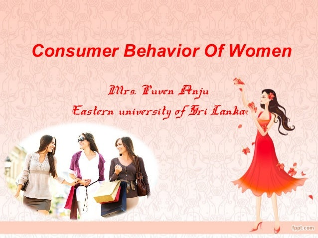 influence of women on buying behaviour Motives behind female consumer behavior during this time period one of the  theories included harry triandis's theory of interpersonal behavior which is.