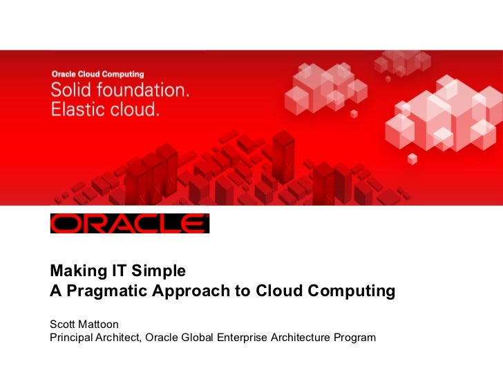 <Insert Picture Here>Making IT SimpleA Pragmatic Approach to Cloud ComputingScott MattoonPrincipal Architect, Oracle Globa...
