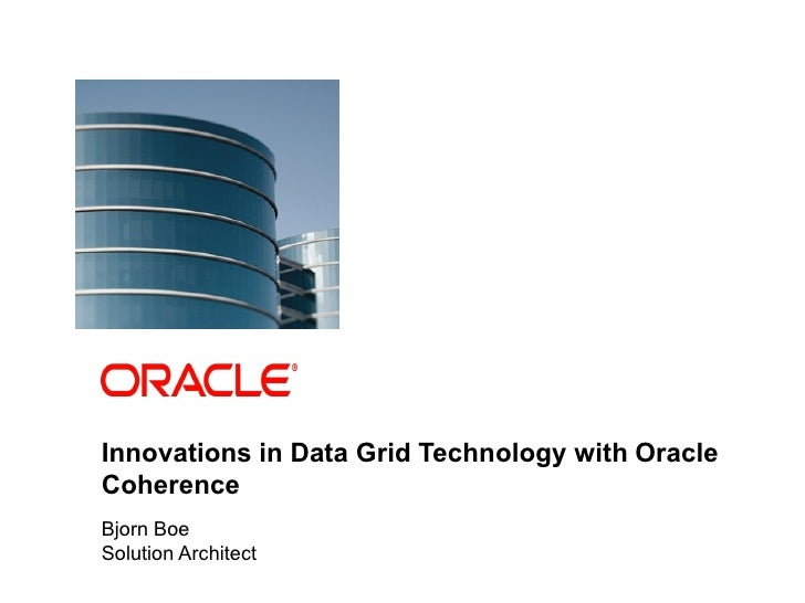 Innovations in Data Grid Technology with Oracle            Coherence            Bjorn Boe            Solution Architect1  ...