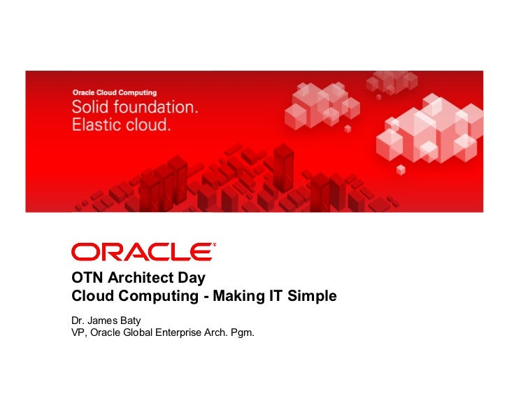 <Insert Picture Here>OTN Architect DayCloud Computing - Making IT SimpleDr. James BatyVP, Oracle Global Enterprise Arch. P...
