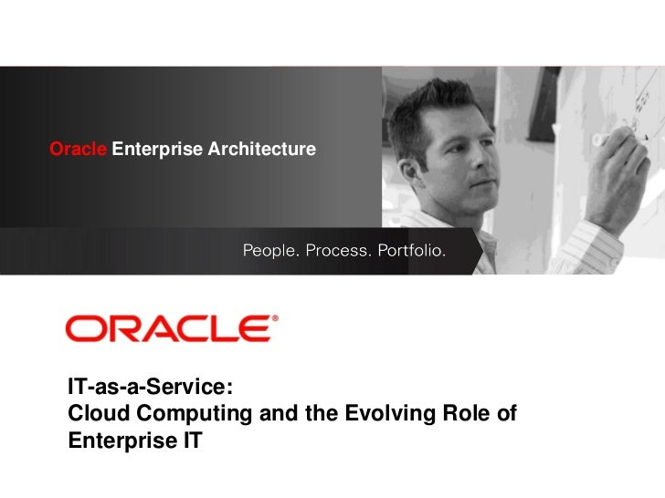 Oracle Enterprise Architecture      <Insert Picture Here>  IT-as-a-Service:  Cloud Computing and the Evolving Role of  Ent...