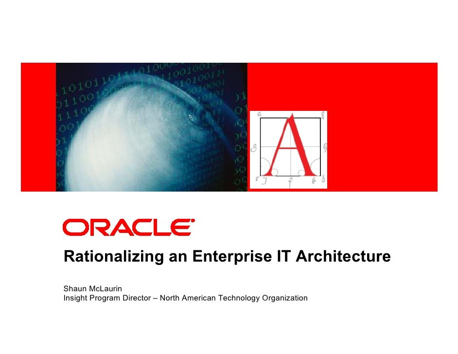 <Insert Picture Here>     Rationalizing an Enterprise IT Architecture Shaun McLaurin Insight Program Director – North Amer...