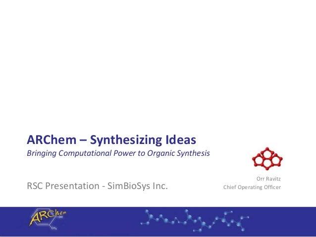 ARChem – Synthesizing Ideas Bringing Computational Power to Organic Synthesis RSC Presentation - SimBioSys Inc. Orr Ravitz...