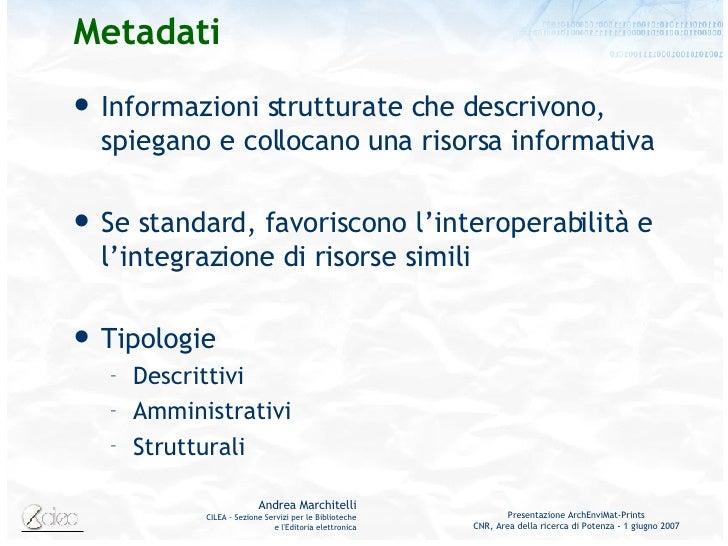 Metadati <ul><li>Informazioni strutturate che descrivono, spiegano e collocano una risorsa informativa </li></ul><ul><li>S...