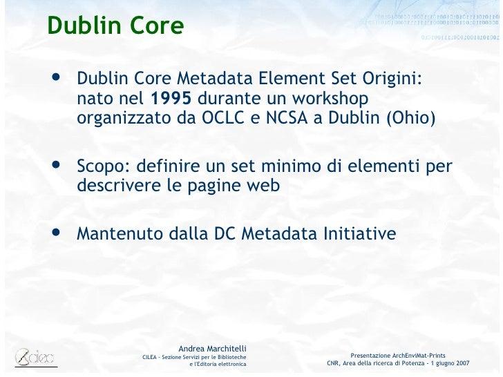 Dublin Core <ul><li>Dublin Core Metadata Element Set Origini: nato nel  1995  durante un workshop organizzato da OCLC e NC...