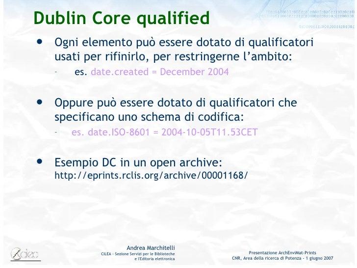 Dublin Core qualified <ul><li>Ogni elemento può essere dotato di qualificatori usati per rifinirlo, per restringerne l'amb...