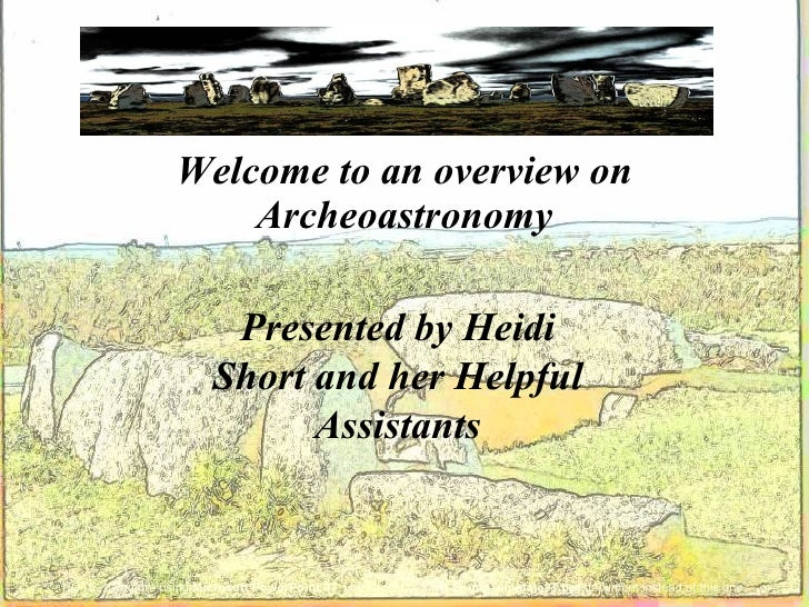 Welcome to an overview on                        Archeoastronomy                            Presented by Heidi            ...