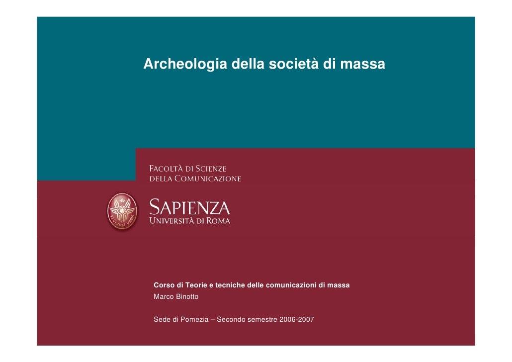 Archeologia della società di massa      Corso di Teorie e tecniche delle comunicazioni di massa  Marco Binotto    Sede di ...