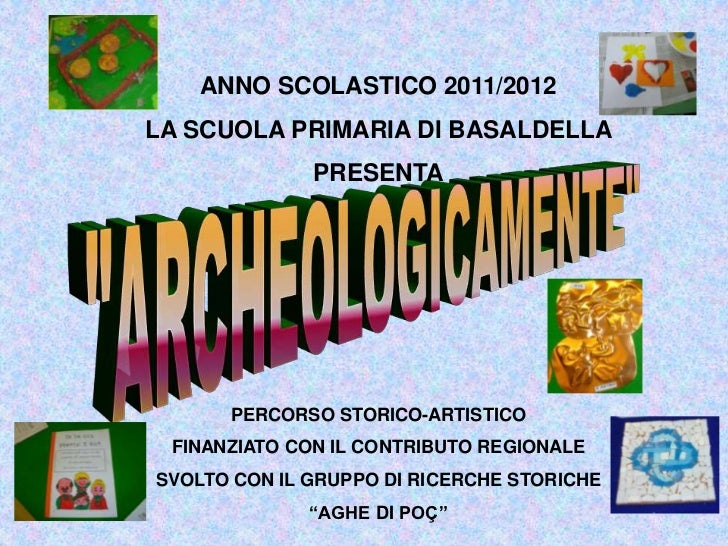 ANNO SCOLASTICO 2011/2012LA SCUOLA PRIMARIA DI BASALDELLA              PRESENTA      PERCORSO STORICO-ARTISTICO FINANZIATO...