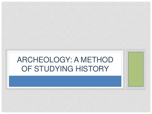 ARCHEOLOGY: A METHOD  OF STUDYING HISTORY