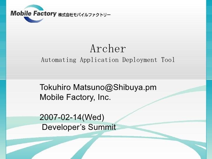 Archer Automating Application Deployment Tool Tokuhiro Matsuno@Shibuya.pm Mobile Factory, Inc. 2007-02-14(Wed) Developer's...