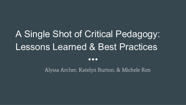 A Single Shot of Critical Pedagogy: Lessons Learned & Best Practices Alyssa Archer, Katelyn Burton, & Michele Ren