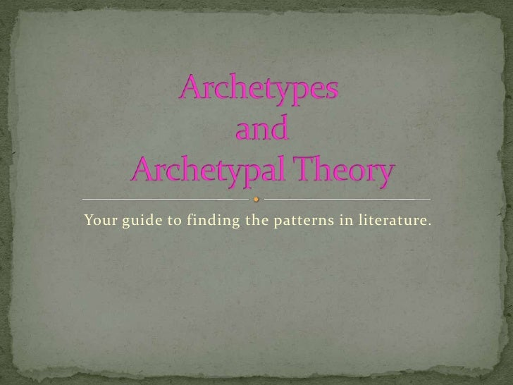 Your guide to finding the patterns in literature.<br />Archetypes and Archetypal Theory <br />